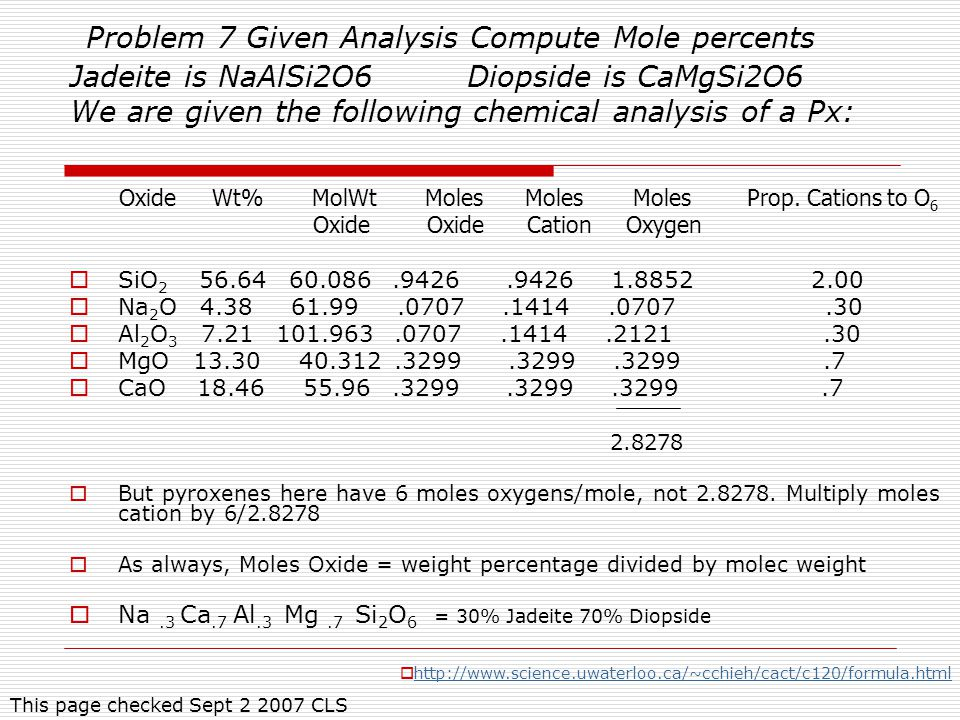 Problem 7 Given Analysis Compute Mole percents Jadeite is NaAlSi2O6 Diopside is CaMgSi2O6 We are given the following chemical analysis of a Px: Oxide Wt% MolWt Moles Moles Moles Prop.