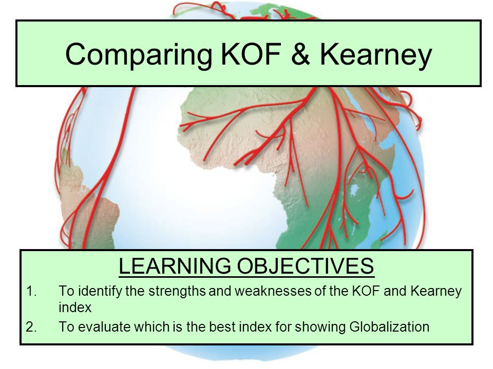 Comparing KOF & Kearney LEARNING OBJECTIVES 1.To identify the strengths and weaknesses of the KOF and Kearney index 2.To evaluate which is the best in
