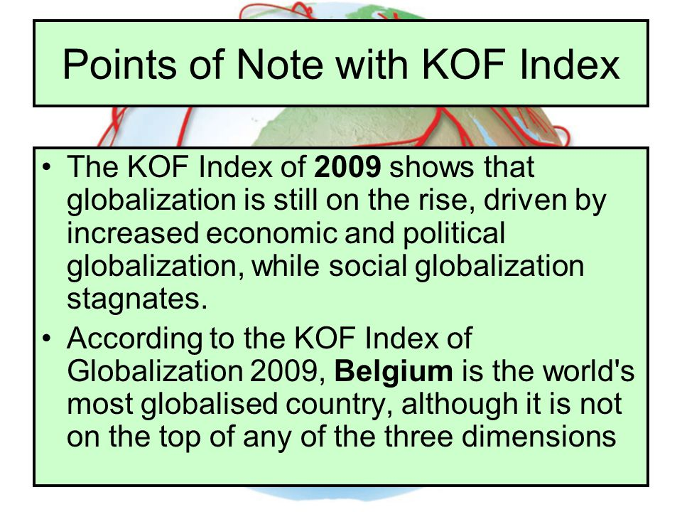 Points of Note with KOF Index The KOF Index of 2009 shows that globalization is still on the rise, driven by increased economic and political globaliz