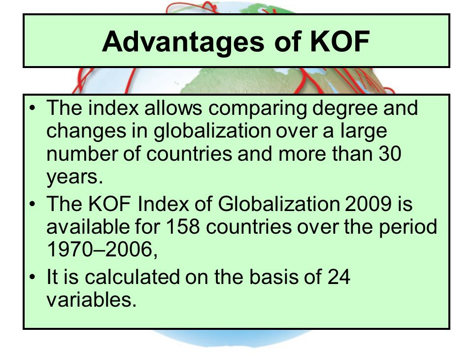 Advantages of KOF The index allows comparing degree and changes in globalization over a large number of countries and more than 30 years. The KOF Inde