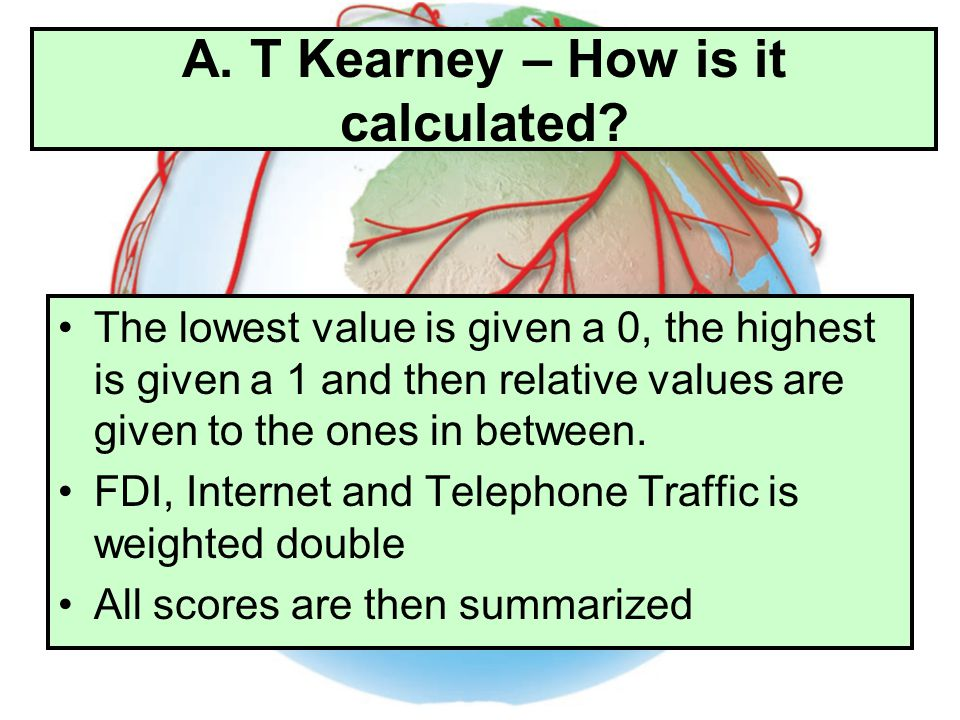A. T Kearney – How is it calculated? The lowest value is given a 0, the highest is given a 1 and then relative values are given to the ones in between