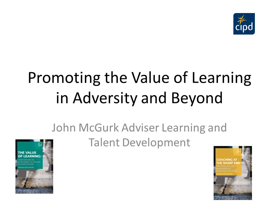 Promoting the Value of Learning in Adversity and Beyond John McGurk Adviser Learning and Talent Development