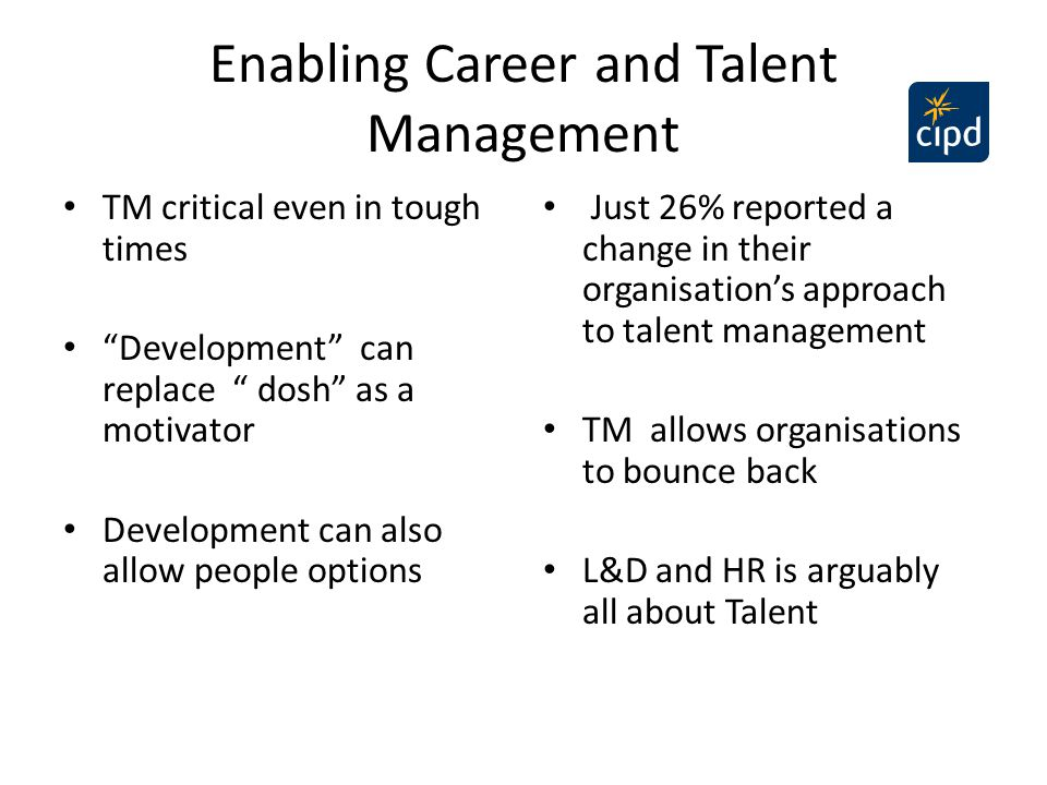 "Enabling Career and Talent Management TM critical even in tough times ""Development"" can replace "" dosh"" as a motivator Development can also allow peop"