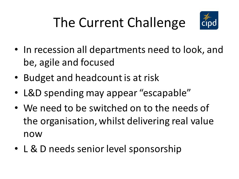 "The Current Challenge In recession all departments need to look, and be, agile and focused Budget and headcount is at risk L&D spending may appear ""es"