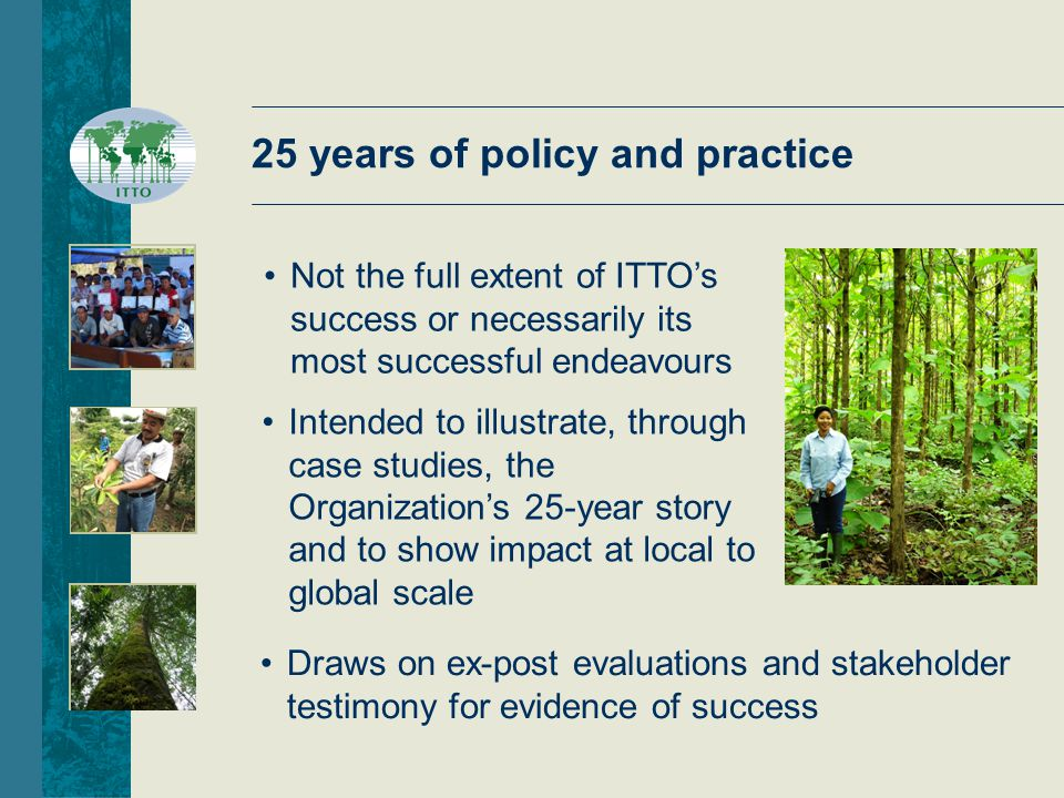 Intended to illustrate, through case studies, the Organization's 25-year story and to show impact at local to global scale Not the full extent of ITTO's success or necessarily its most successful endeavours Draws on ex-post evaluations and stakeholder testimony for evidence of success