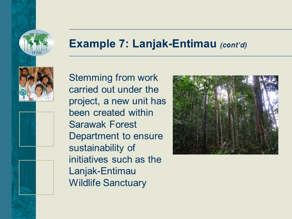 Stemming from work carried out under the project, a new unit has been created within Sarawak Forest Department to ensure sustainability of initiatives such as the Lanjak-Entimau Wildlife Sanctuary Example 7: Lanjak-Entimau (cont'd)