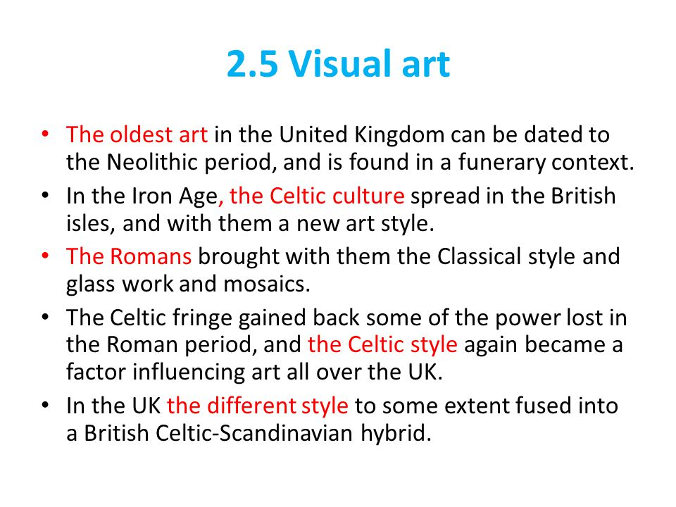 2.5 Visual art The oldest art in the United Kingdom can be dated to the Neolithic period, and is found in a funerary context.