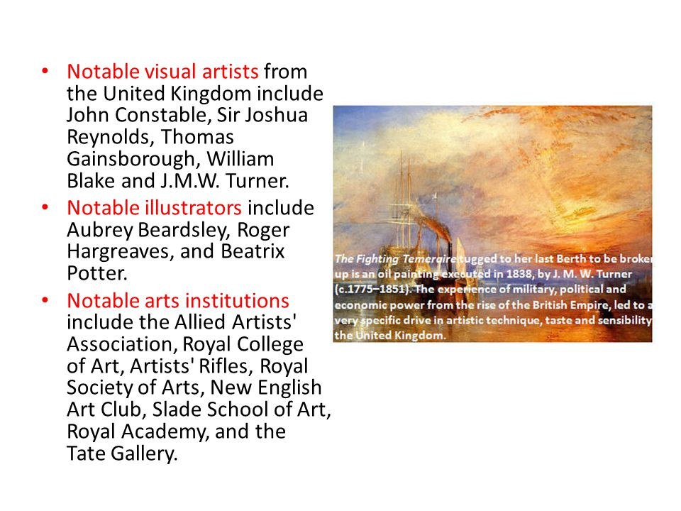 Notable visual artists from the United Kingdom include John Constable, Sir Joshua Reynolds, Thomas Gainsborough, William Blake and J.M.W. Turner. Nota
