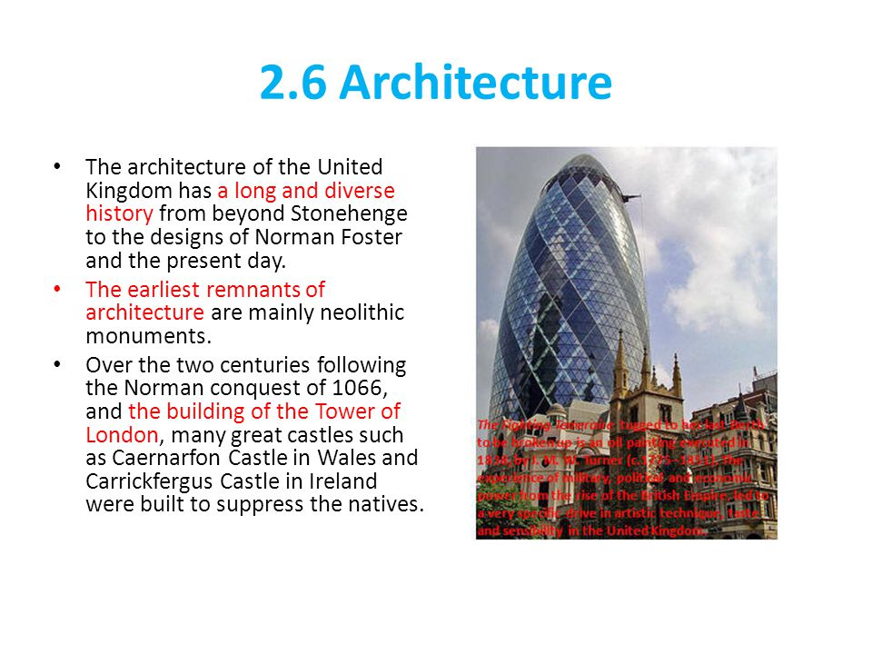 2.6 Architecture The architecture of the United Kingdom has a long and diverse history from beyond Stonehenge to the designs of Norman Foster and the