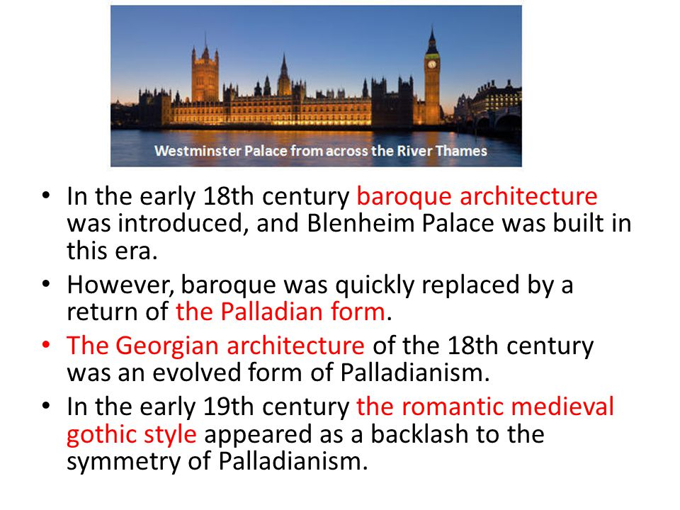 In the early 18th century baroque architecture was introduced, and Blenheim Palace was built in this era. However, baroque was quickly replaced by a r