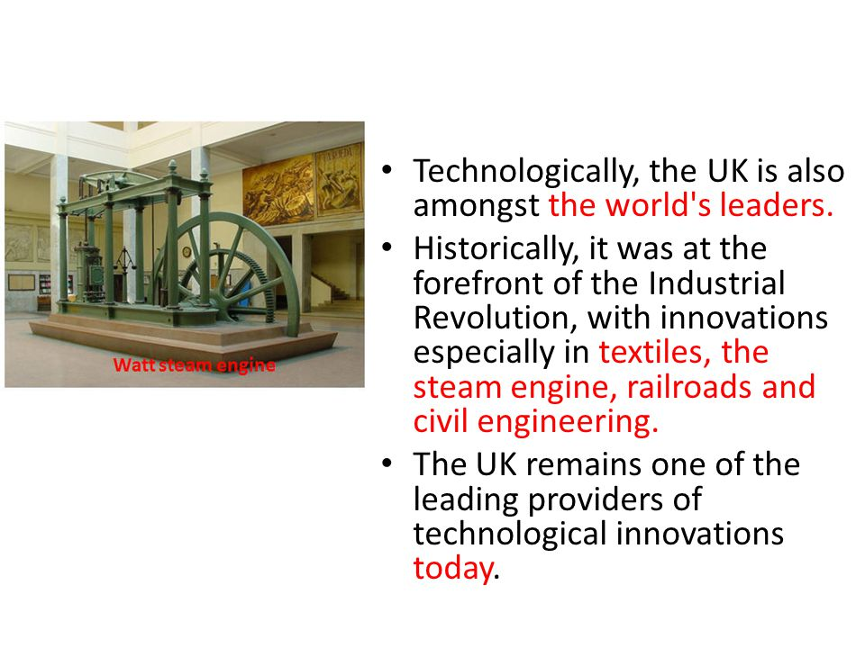 Technologically, the UK is also amongst the world's leaders. Historically, it was at the forefront of the Industrial Revolution, with innovations espe