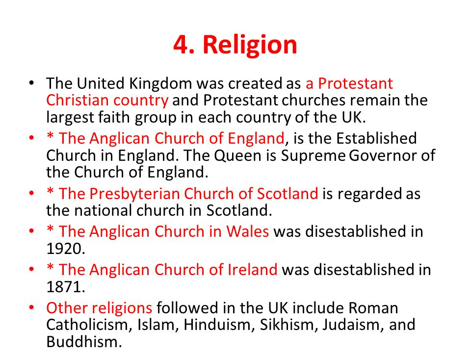 4. Religion The United Kingdom was created as a Protestant Christian country and Protestant churches remain the largest faith group in each country of