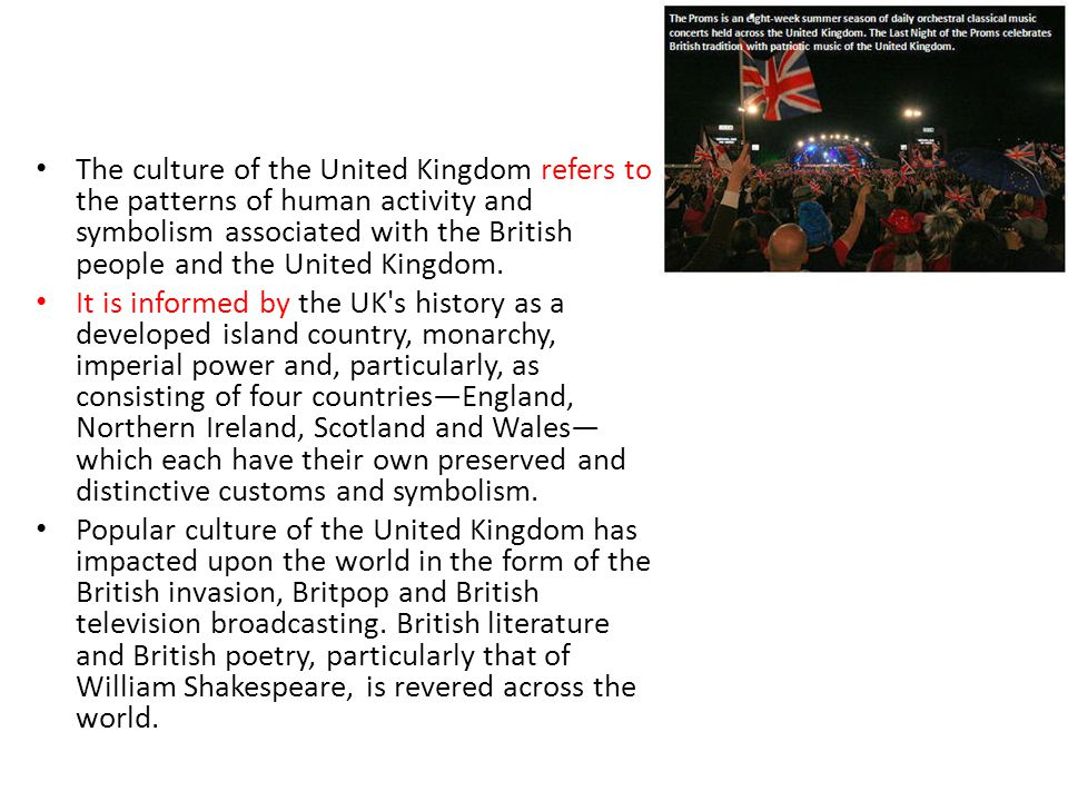 The culture of the United Kingdom refers to the patterns of human activity and symbolism associated with the British people and the United Kingdom.