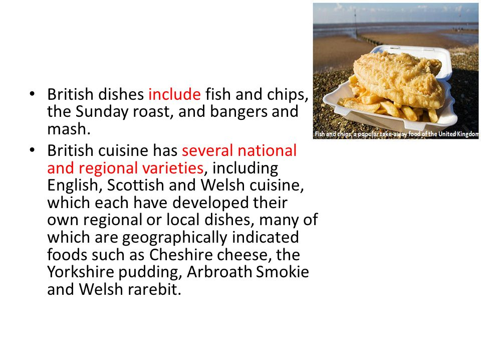 British dishes include fish and chips, the Sunday roast, and bangers and mash.