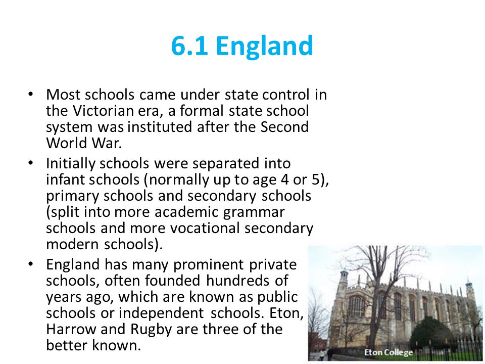 6.1 England Most schools came under state control in the Victorian era, a formal state school system was instituted after the Second World War.