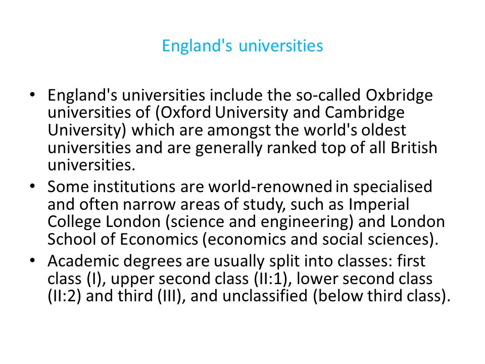 England s universities England s universities include the so-called Oxbridge universities of (Oxford University and Cambridge University) which are amongst the world s oldest universities and are generally ranked top of all British universities.