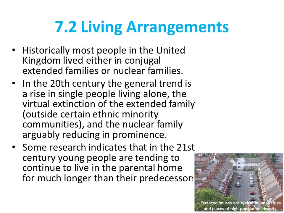 7.2 Living Arrangements Historically most people in the United Kingdom lived either in conjugal extended families or nuclear families.