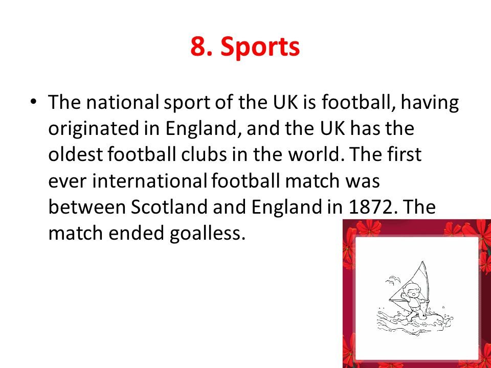 8. Sports The national sport of the UK is football, having originated in England, and the UK has the oldest football clubs in the world. The first eve