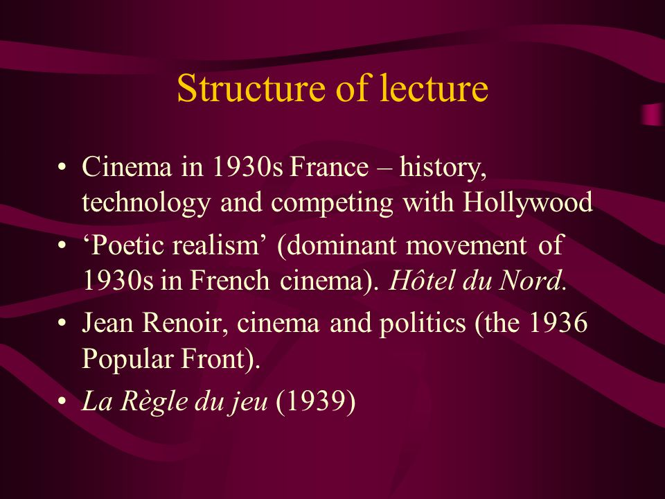 Structure of lecture Cinema in 1930s France – history, technology and competing with Hollywood 'Poetic realism' (dominant movement of 1930s in French cinema).
