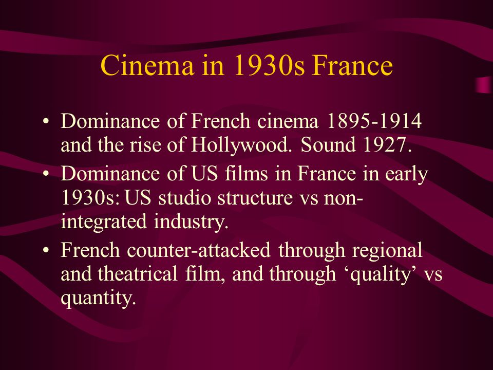 Cinema in 1930s France Dominance of French cinema 1895-1914 and the rise of Hollywood.