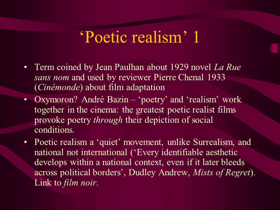 'Poetic realism' 1 Term coined by Jean Paulhan about 1929 novel La Rue sans nom and used by reviewer Pierre Chenal 1933 (Cinémonde) about film adaptation Oxymoron.