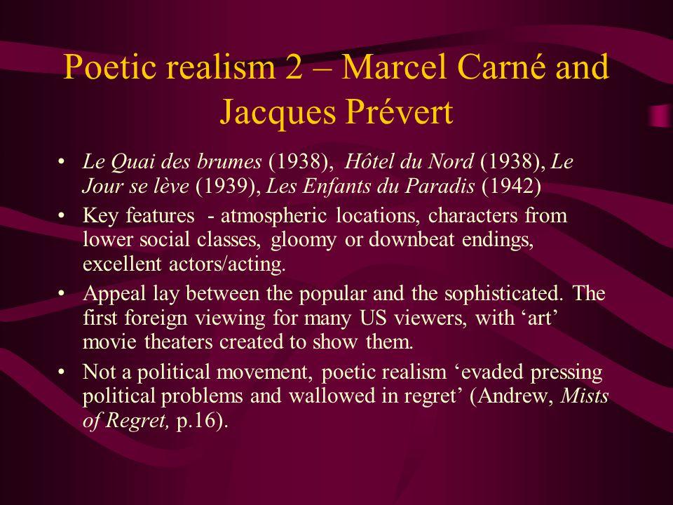 Poetic realism 2 – Marcel Carné and Jacques Prévert Le Quai des brumes (1938), Hôtel du Nord (1938), Le Jour se lève (1939), Les Enfants du Paradis (1942) Key features - atmospheric locations, characters from lower social classes, gloomy or downbeat endings, excellent actors/acting.