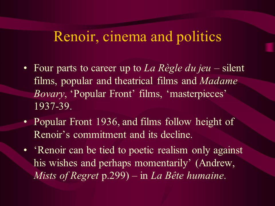 Renoir, cinema and politics Four parts to career up to La Règle du jeu – silent films, popular and theatrical films and Madame Bovary, 'Popular Front' films, 'masterpieces' 1937-39.