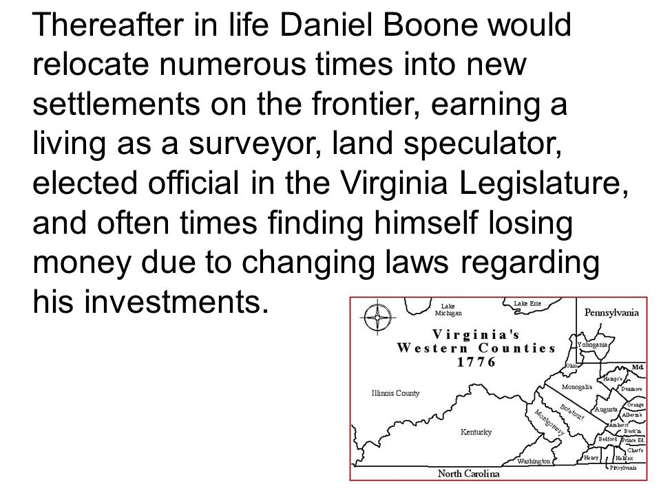 Thereafter in life Daniel Boone would relocate numerous times into new settlements on the frontier, earning a living as a surveyor, land speculator, elected official in the Virginia Legislature, and often times finding himself losing money due to changing laws regarding his investments.