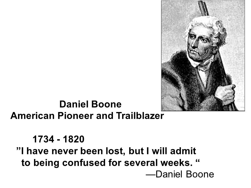 Daniel Boone American Pioneer and Trailblazer 1734 - 1820 I have never been lost, but I will admit to being confused for several weeks.