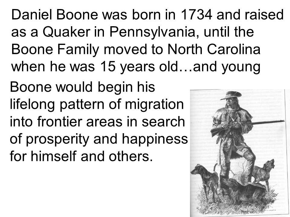 Daniel Boone was born in 1734 and raised as a Quaker in Pennsylvania, until the Boone Family moved to North Carolina when he was 15 years old…and young Boone would begin his lifelong pattern of migration into frontier areas in search of prosperity and happiness for himself and others.