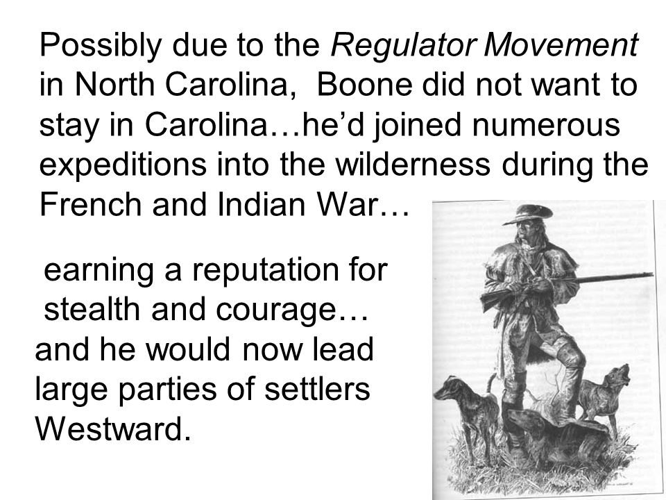 Possibly due to the Regulator Movement in North Carolina, Boone did not want to stay in Carolina…he'd joined numerous expeditions into the wilderness during the French and Indian War… earning a reputation for stealth and courage… and he would now lead large parties of settlers Westward.