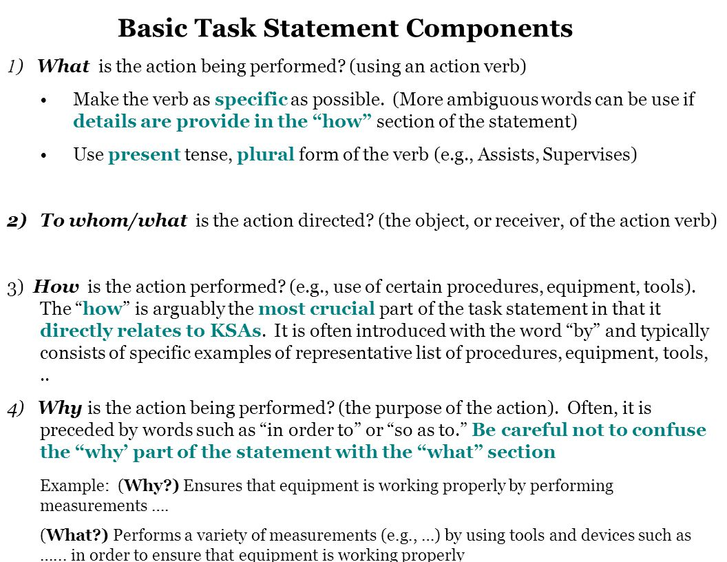 For a task statements to be adequate they should: Include information on all the components in the above formula (What?, To Whom/What?, How?, Why?) Be easy to read and understand (e.g., can a person who is unfamiliar with the job fully understand it?) Describe all important job tasks or those which represent a substantial amount of time.