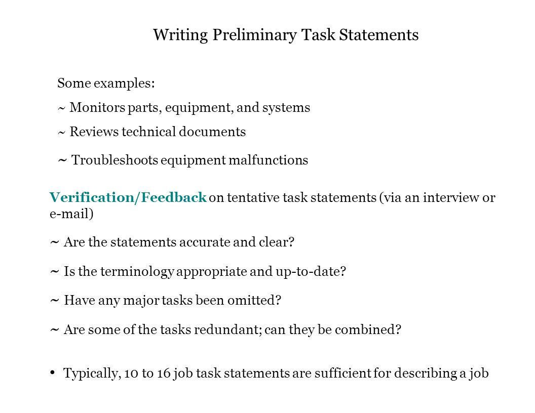 Writing Preliminary Task Statements Some examples: ~ Monitors parts, equipment, and systems ~ Reviews technical documents ~ Troubleshoots equipment malfunctions Verification/Feedback on tentative task statements (via an interview or e-mail) ~ Are the statements accurate and clear.