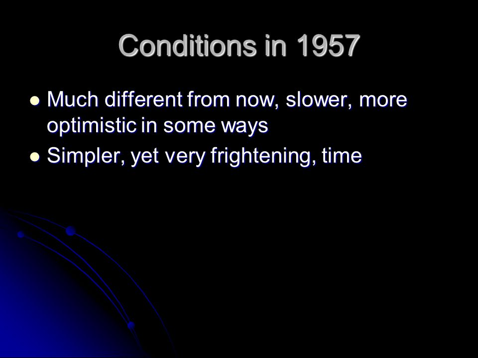 Conditions in 1957 Much different from now, slower, more optimistic in some ways Much different from now, slower, more optimistic in some ways Simpler, yet very frightening, time Simpler, yet very frightening, time