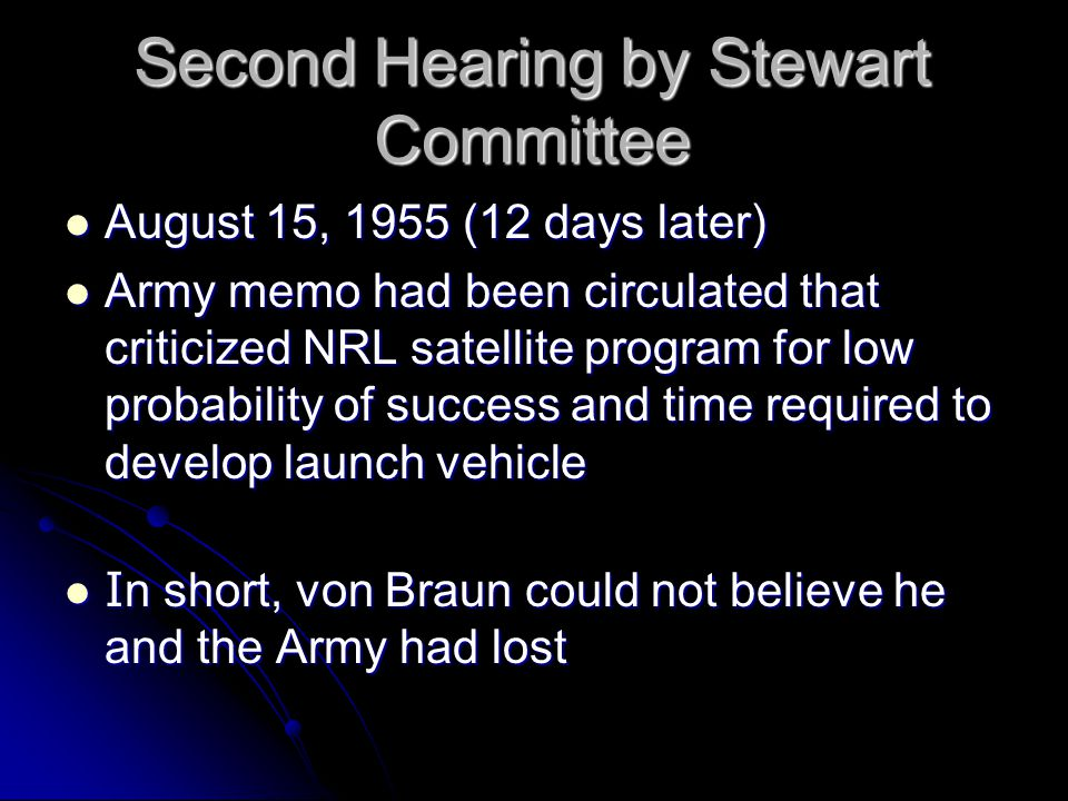 Second Hearing by Stewart Committee August 15, 1955 (12 days later) August 15, 1955 (12 days later) Army memo had been circulated that criticized NRL satellite program for low probability of success and time required to develop launch vehicle Army memo had been circulated that criticized NRL satellite program for low probability of success and time required to develop launch vehicle I n short, von Braun could not believe he and the Army had lost I n short, von Braun could not believe he and the Army had lost