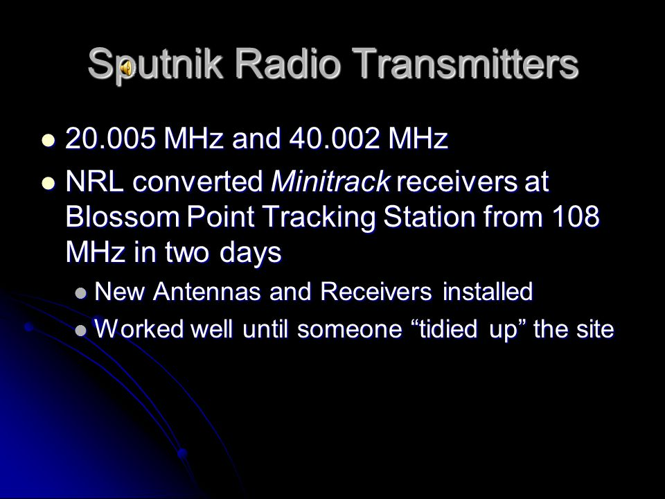 Sputnik Radio Transmitters 20.005 MHz and 40.002 MHz 20.005 MHz and 40.002 MHz NRL converted Minitrack receivers at Blossom Point Tracking Station from 108 MHz in two days NRL converted Minitrack receivers at Blossom Point Tracking Station from 108 MHz in two days New Antennas and Receivers installed New Antennas and Receivers installed Worked well until someone tidied up the site Worked well until someone tidied up the site
