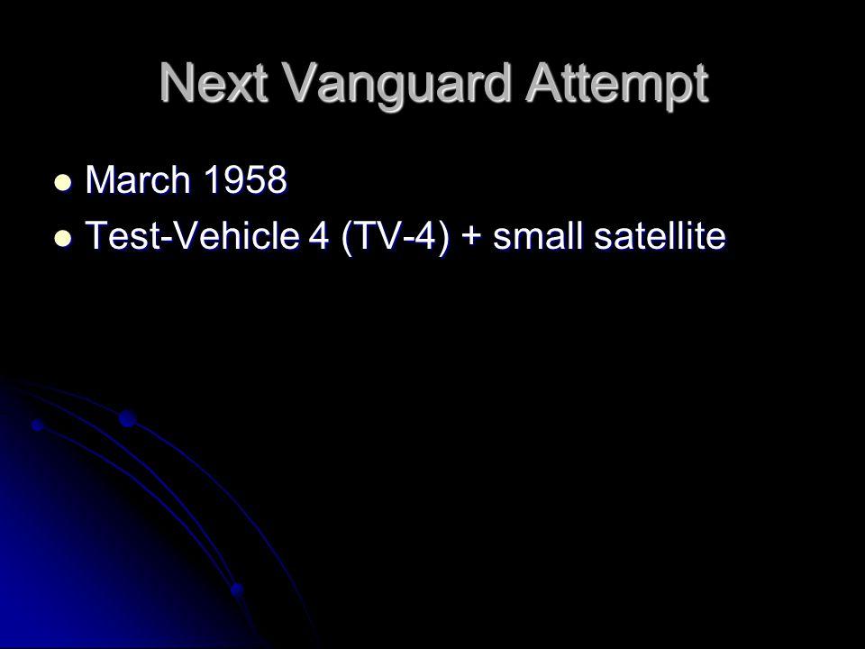 Next Vanguard Attempt March 1958 March 1958 Test-Vehicle 4 (TV-4) + small satellite Test-Vehicle 4 (TV-4) + small satellite