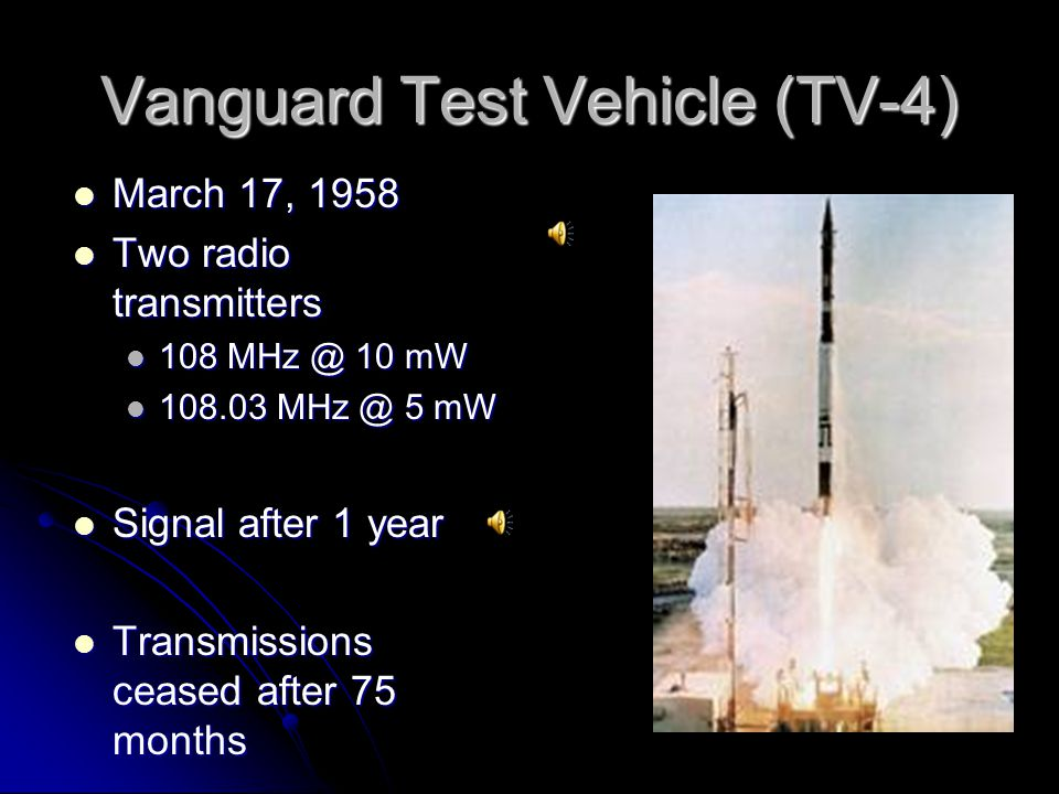 Vanguard Test Vehicle (TV-4) March 17, 1958 March 17, 1958 Two radio transmitters Two radio transmitters 108 MHz @ 10 mW 108 MHz @ 10 mW 108.03 MHz @ 5 mW 108.03 MHz @ 5 mW Signal after 1 year Signal after 1 year Transmissions ceased after 75 months Transmissions ceased after 75 months