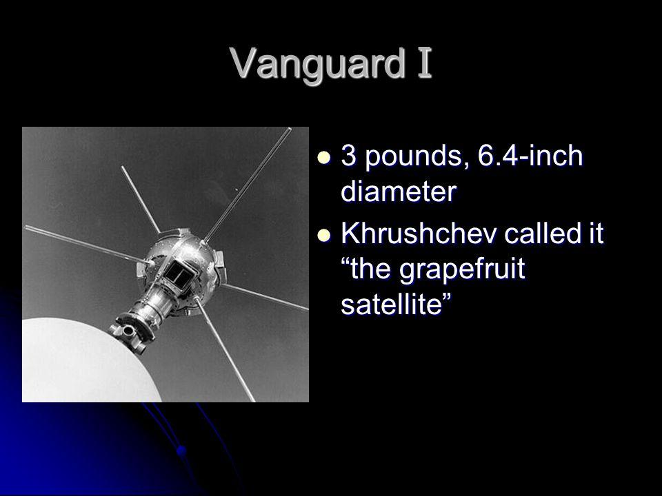 Vanguard I 3 pounds, 6.4-inch diameter 3 pounds, 6.4-inch diameter Khrushchev called it the grapefruit satellite Khrushchev called it the grapefruit satellite