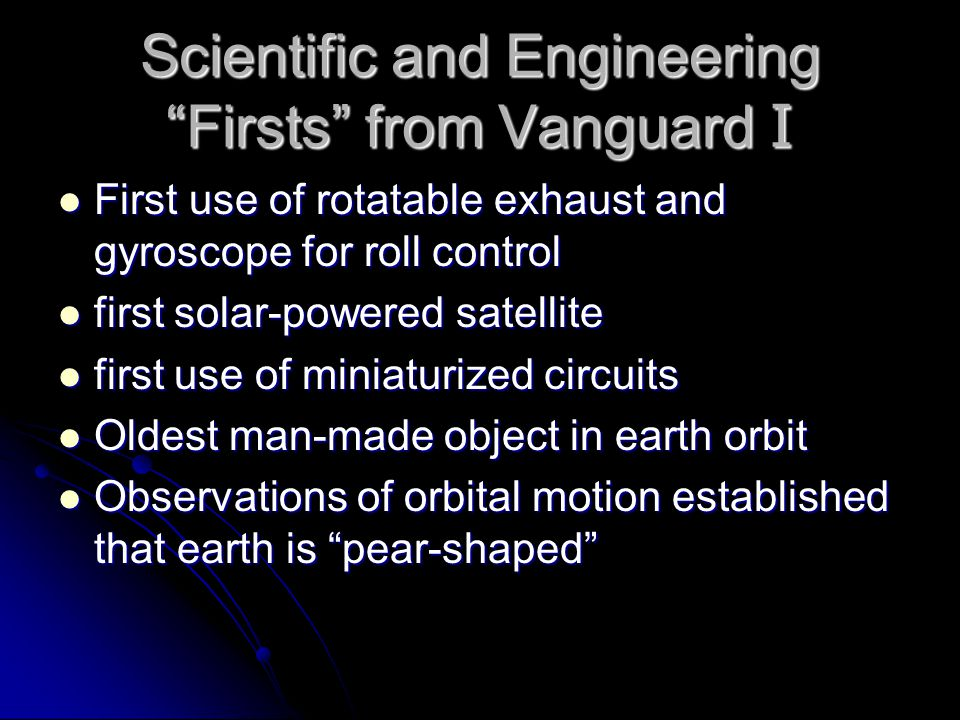Scientific and Engineering Firsts from Vanguard I First use of rotatable exhaust and gyroscope for roll control First use of rotatable exhaust and gyroscope for roll control first solar-powered satellite first solar-powered satellite first use of miniaturized circuits first use of miniaturized circuits Oldest man-made object in earth orbit Oldest man-made object in earth orbit Observations of orbital motion established that earth is pear-shaped Observations of orbital motion established that earth is pear-shaped