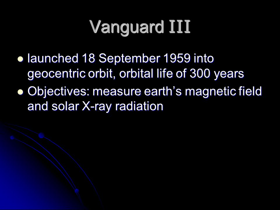Vanguard III launched 18 September 1959 into geocentric orbit, orbital life of 300 years launched 18 September 1959 into geocentric orbit, orbital life of 300 years Objectives: measure earth's magnetic field and solar X-ray radiation Objectives: measure earth's magnetic field and solar X-ray radiation