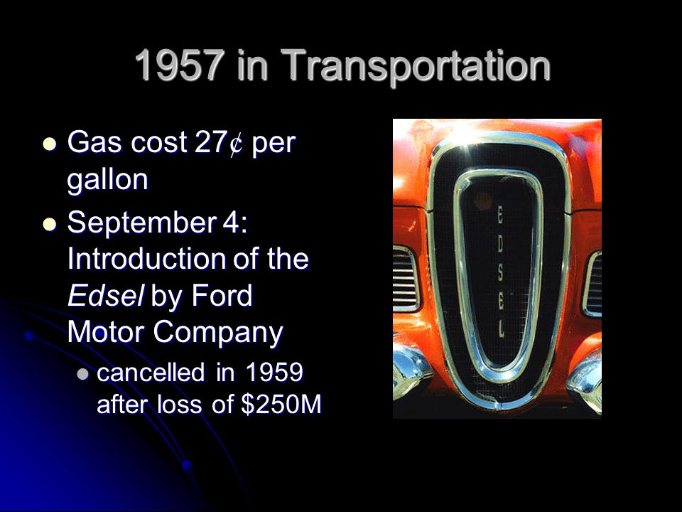1957 in Transportation Gas cost 27 ¢ per gallon Gas cost 27 ¢ per gallon September 4: Introduction of the Edsel by Ford Motor Company September 4: Introduction of the Edsel by Ford Motor Company cancelled in 1959 after loss of $250M cancelled in 1959 after loss of $250M