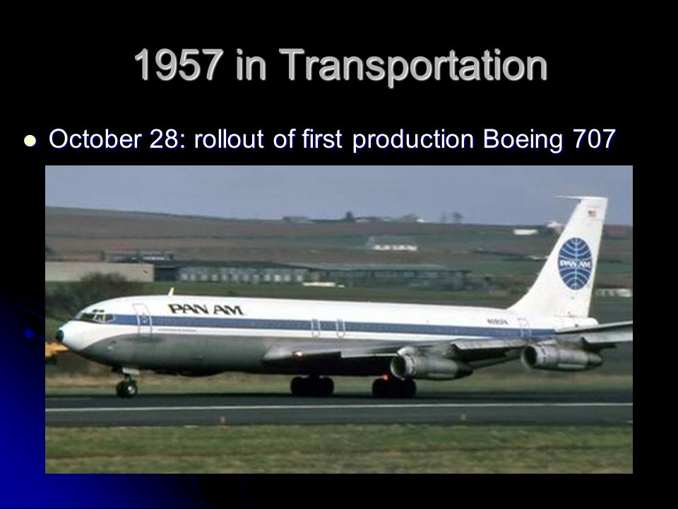 1957 in Transportation October 28: rollout of first production Boeing 707 October 28: rollout of first production Boeing 707