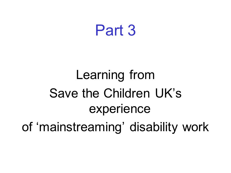 Part 3 Learning from Save the Children UK's experience of 'mainstreaming' disability work