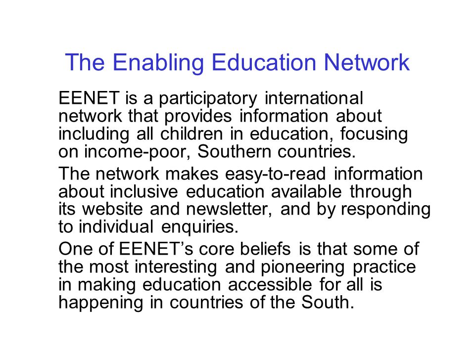 The Enabling Education Network EENET is a participatory international network that provides information about including all children in education, focusing on income-poor, Southern countries.