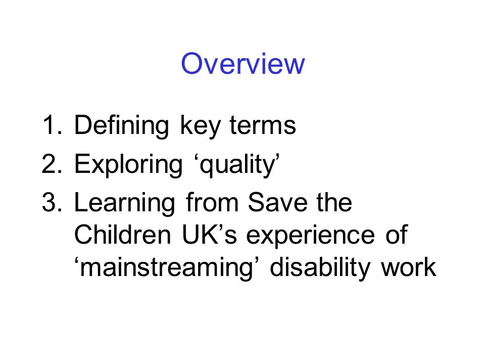 Overview 1.Defining key terms 2.Exploring 'quality' 3.Learning from Save the Children UK's experience of 'mainstreaming' disability work