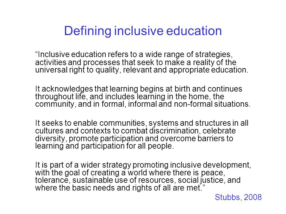 Defining inclusive education Inclusive education refers to a wide range of strategies, activities and processes that seek to make a reality of the universal right to quality, relevant and appropriate education.