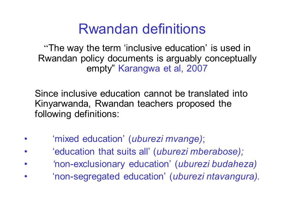 Rwandan definitions The way the term 'inclusive education' is used in Rwandan policy documents is arguably conceptually empty Karangwa et al, 2007 Since inclusive education cannot be translated into Kinyarwanda, Rwandan teachers proposed the following definitions: 'mixed education' (uburezi mvange); 'education that suits all' (uburezi mberabose); 'non-exclusionary education' (uburezi budaheza) 'non-segregated education' (uburezi ntavangura).
