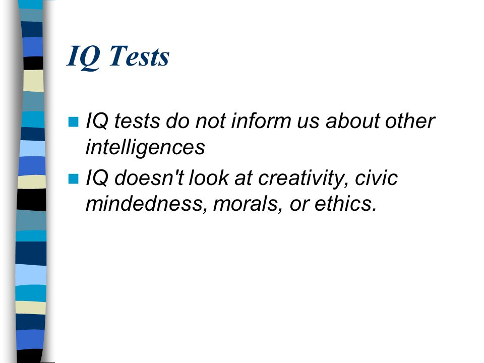 IQ Tests IQ tests do not inform us about other intelligences IQ doesn t look at creativity, civic mindedness, morals, or ethics.