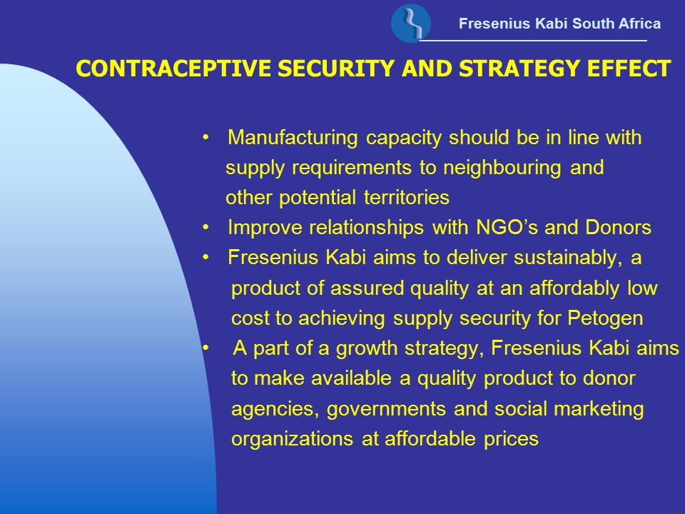 Fresenius Kabi South Africa CONTRACEPTIVE SECURITY AND STRATEGY EFFECT Manufacturing capacity should be in line with supply requirements to neighbouri